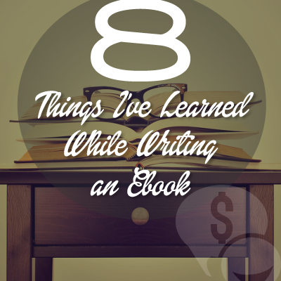 8 Lessons I Learned from Writing My First Ebook